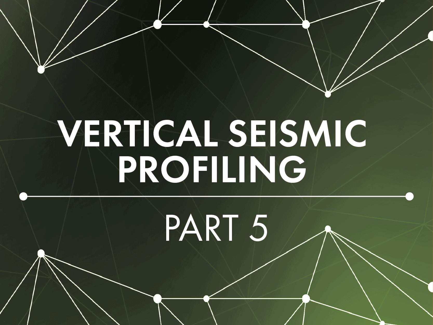 Vertical Seismic Profiling Part V
